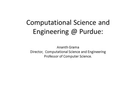 Computational Science and Purdue: Ananth Grama Director, Computational Science and Engineering Professor of Computer Science.
