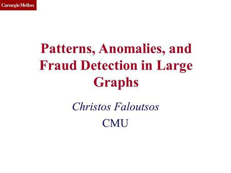 CMU SCS Patterns, Anomalies, and Fraud Detection in Large Graphs Christos Faloutsos CMU.