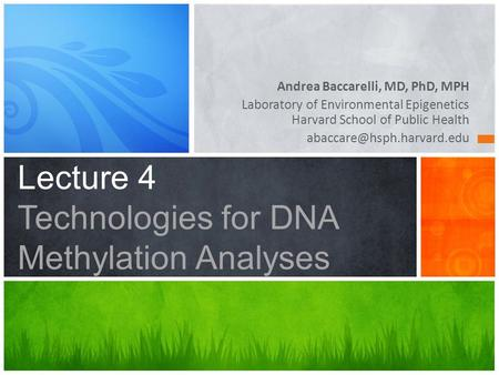 Lecture 4 Technologies for DNA Methylation Analyses Andrea Baccarelli, MD, PhD, MPH Laboratory of Environmental Epigenetics Harvard School of Public Health.