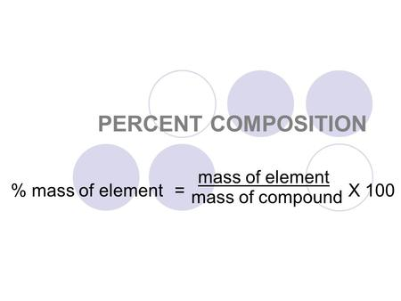 PERCENT COMPOSITION X 100= % mass of element mass of element mass of compound.