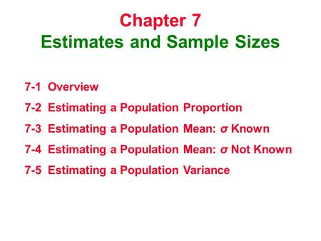 Chapter 7 Estimates and Sample Sizes 7-1 Overview 7-2 Estimating a Population Proportion 7-3 Estimating a Population Mean: σ Known 7-4 Estimating a Population.