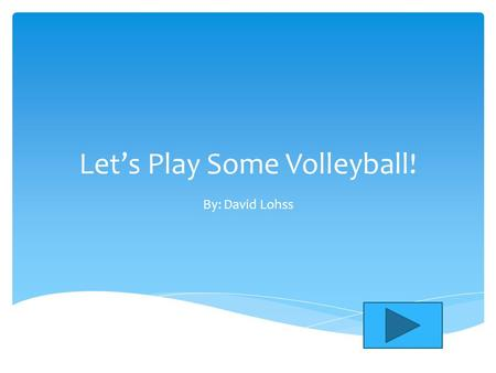 Let's Play Some Volleyball! By: David Lohss. Main Menu HistoryFamous Players Rules How Much Do You Know? CLICK ONE TO MOVE ON!!!! Main menu.