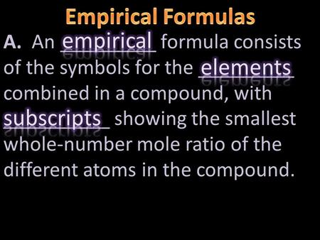 A. An _________ formula consists of the symbols for the _________ combined in a compound, with __________ showing the smallest whole-number mole ratio.