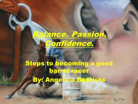 Balance. Passion. Confidence. Steps to becoming a good barrel racer By: Angelica Bautista.