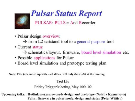 Pulsar Status Report Ted Liu Friday Trigger Meeting, May 10th. 02 PULSAR: PULSer And Recorder Pulsar design overview:  from L2 teststand tool to a general.