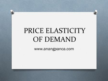 PRICE ELASTICITY OF DEMAND www.anangpanca.com. Price Elasticity of Demand (PED) Price Elasticity of demand (PED) measures the extent to which the quantity.