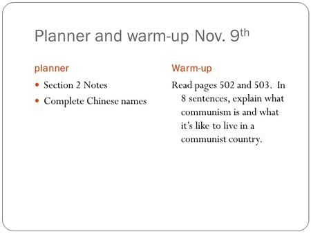 Planner and warm-up Nov. 9 th plannerWarm-up Section 2 Notes Complete Chinese names Read pages 502 and 503. In 8 sentences, explain what communism is and.