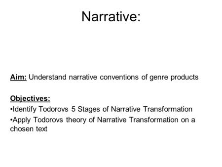 Narrative: Aim: Understand narrative conventions of genre products Objectives: Identify Todorovs 5 Stages of Narrative Transformation Apply Todorovs theory.