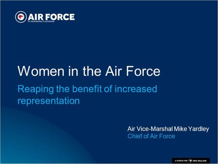Women in the Air Force Reaping the benefit of increased representation Air Vice-Marshal Mike Yardley Chief of Air Force.