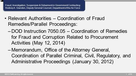 Of XX Fraud, Investigation, Suspension & Debarment in Government Contracting Rodney A. Grandon, Deputy General Counsel, Department of the Air Force ©2015.