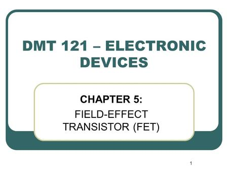 1 DMT 121 – ELECTRONIC DEVICES CHAPTER 5: FIELD-EFFECT TRANSISTOR (FET)