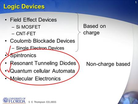 S. E. Thompson EEL 6935 1 Logic Devices Field Effect Devices –Si MOSFET –CNT-FET Coulomb Blockade Devices –Single Electron Devices Spintronics Resonant.