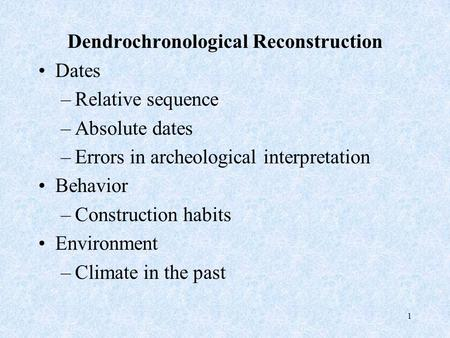 1 Dendrochronological Reconstruction Dates –Relative sequence –Absolute dates –Errors in archeological interpretation Behavior –Construction habits Environment.