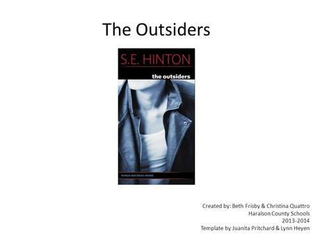 Created by: Beth Frisby & Christina Quattro Haralson County Schools 2013-2014 Template by Juanita Pritchard & Lynn Heyen The Outsiders.