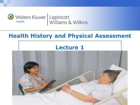 Copyright © 2008 Wolters Kluwer Health | Lippincott Williams & Wilkins Health History and Physical Assessment Lecture 1.