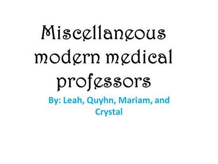 Miscellaneous modern medical professors By: Leah, Quyhn, Mariam, and Crystal.