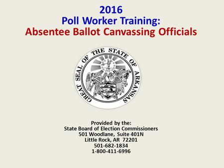 2016 Poll Worker Training: Absentee Ballot Canvassing Officials Provided by the: State Board of Election Commissioners 501 Woodlane, Suite 401N Little.