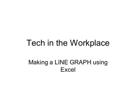 Tech in the Workplace Making a LINE GRAPH using Excel.
