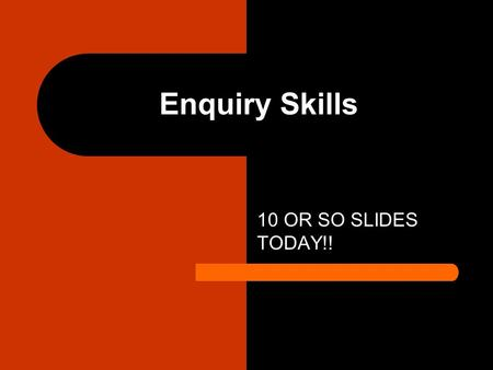 Enquiry Skills 10 OR SO SLIDES TODAY!!. Enquiry Skills Enquiry skills can be broke up in to tow sections GATHERING TECHNIQUES AND PROCESSING TECHNIQUES.