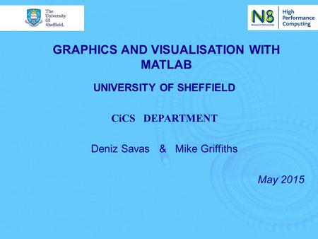 GRAPHICS AND VISUALISATION WITH MATLAB UNIVERSITY OF SHEFFIELD CiCS DEPARTMENT Deniz Savas & Mike Griffiths May 2015.