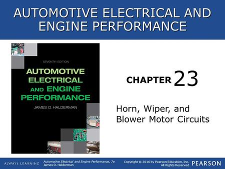 CHAPTER Horn, Wiper, and Blower Motor Circuits 23 Copyright © 2016 by Pearson Education, Inc. All Rights Reserved Automotive Electrical and Engine Performance,