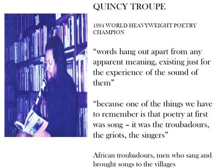 "QUINCY TROUPE 1994 WORLD HEAVYWEIGHT POETRY CHAMPION ""words hang out apart from any apparent meaning, existing just for the experience of the sound of."