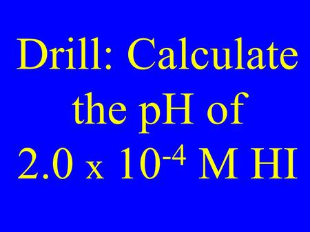 Drill: Calculate the pH of 2.0 x 10 -4 M HI. Calculate the pH of 3.3 x 10 -8 M HI.