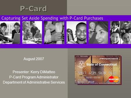 P-CardP-Card August 2007 Presenter: Kerry DiMatteo P-Card Program Administrator Department of Administrative Services Capturing Set Aside Spending with.
