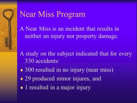 Near Miss Program A Near Miss is an incident that results in neither an injury nor property damage. A study on the subject indicated that for every 330.
