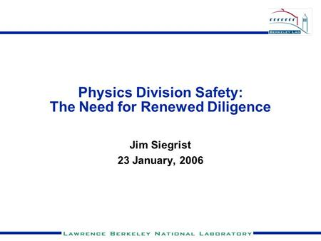 Physics Division Safety: The Need for Renewed Diligence Jim Siegrist 23 January, 2006.