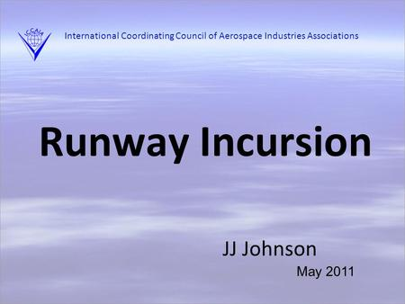 Runway Incursion JJ Johnson May 2011 International Coordinating Council of Aerospace Industries Associations.