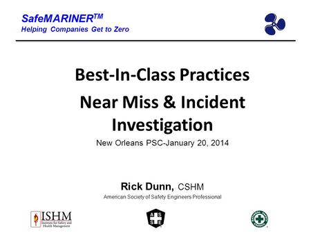 SafeMARINER TM Helping Companies Get to Zero Best-In-Class Practices Near Miss & Incident Investigation New Orleans PSC-January 20, 2014 Rick Dunn, CSHM.