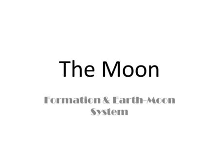 The Moon Formation & Earth-Moon System. Earth's Moon 3475 kilometers (2150 miles) in diameter Similar to Earth's crustal rocks Gravitational attraction.