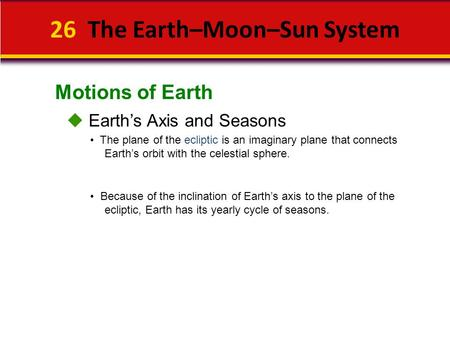 Motions of Earth 26 The Earth–Moon–Sun System  Earth's Axis and Seasons Because of the inclination of Earth's axis to the plane of the ecliptic, Earth.