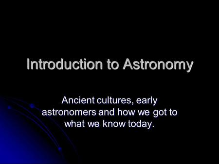 Introduction to Astronomy Ancient cultures, early astronomers and how we got to what we know today.
