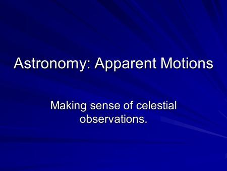 Astronomy: Apparent Motions Making sense of celestial observations.