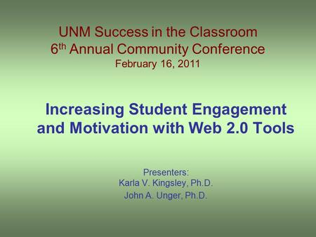 Increasing Student Engagement and Motivation with Web 2.0 Tools Presenters: Karla V. Kingsley, Ph.D. John A. Unger, Ph.D. UNM Success in the Classroom.