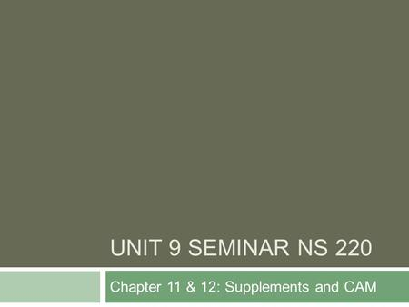 UNIT 9 SEMINAR NS 220 Chapter 11 & 12: Supplements and CAM.