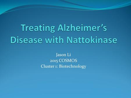 Jason Li 2015 COSMOS Cluster 1: Biotechnology. Alzheimer's Disease (AD) Neurodegenerative disease It is not a normal phenomenon Most common form of dementia.