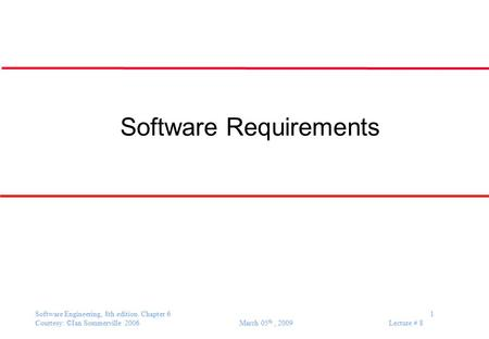 Software Engineering, 8th edition. Chapter 6 1 Courtesy: ©Ian Sommerville 2006 March 05 th, 2009 Lecture # 8 Software Requirements.