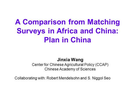 A Comparison from Matching Surveys in Africa and China: Plan in China Jinxia Wang Center for Chinese Agricultural Policy (CCAP) Chinese Academy of Sciences.