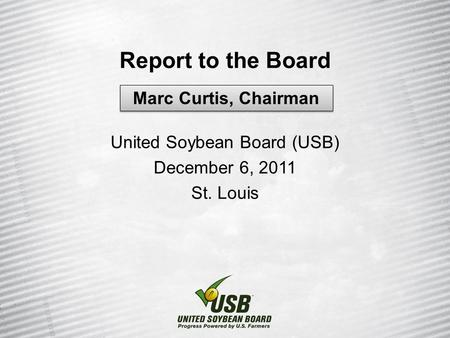 Report to the Board United Soybean Board (USB) December 6, 2011 St. Louis Marc Curtis, Chairman.