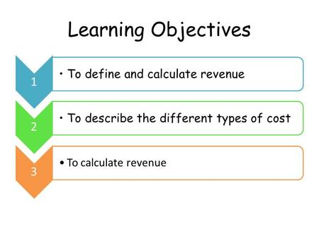 Learning Objectives 1 To define and calculate revenue 2 To describe the different types of cost 3 To calculate revenue.