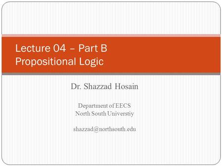 Dr. Shazzad Hosain Department of EECS North South Universtiy Lecture 04 – Part B Propositional Logic.