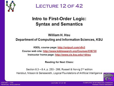 Computing & Information Sciences Kansas State University Lecture 12 of 42 CIS 530 / 730 Artificial Intelligence Lecture 12 of 42 William H. Hsu Department.