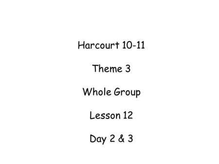 Harcourt Theme 3 Whole Group Lesson 12 Day 2 & 3