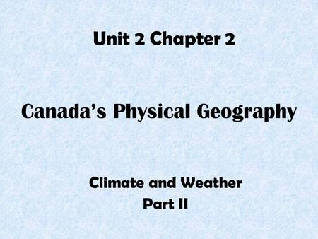 Canada's Physical Geography Climate and Weather Part II Unit 2 Chapter 2.