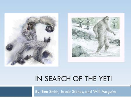 IN SEARCH OF THE YETI By: Ben Smith, Jacob Stokes, and Will Maguire.