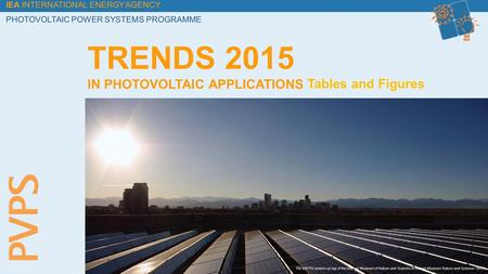 IEA INTERNATIONAL ENERGY AGENCY PHOTOVOLTAIC POWER SYSTEMS PROGRAMME Tables and Figures TRENDS 2015 IN PHOTOVOLTAIC APPLICATIONS 100 kW PV system on top.