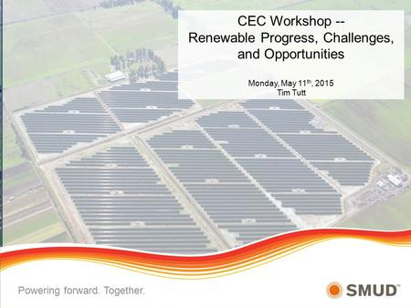 CEC Workshop -- Renewable Progress, Challenges, and Opportunities Monday, May 11 th, 2015 Tim Tutt Powering forward. Together.